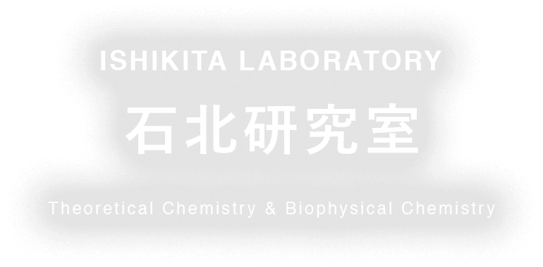 ISHIKITA LABORATORY 石北研究室 Theoretical Chemistry & Biophysical Chemistry